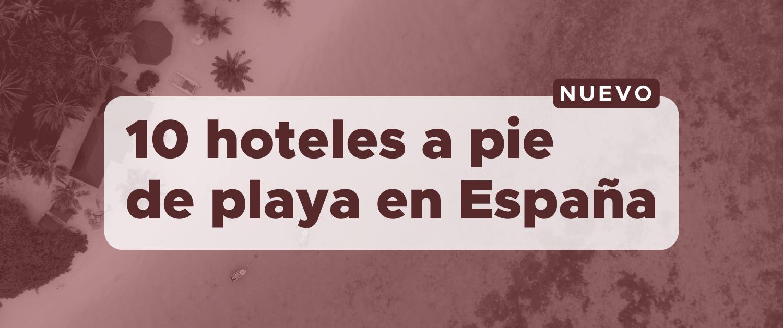 Los 10 mejores hoteles de España a pie de playa para este verano 2021