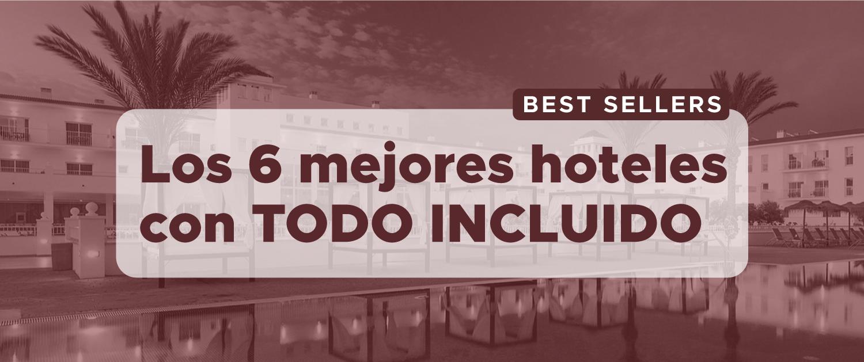 Los 6 mejores hoteles con TODO INCLUIDO ¡a un precio de escándalo!