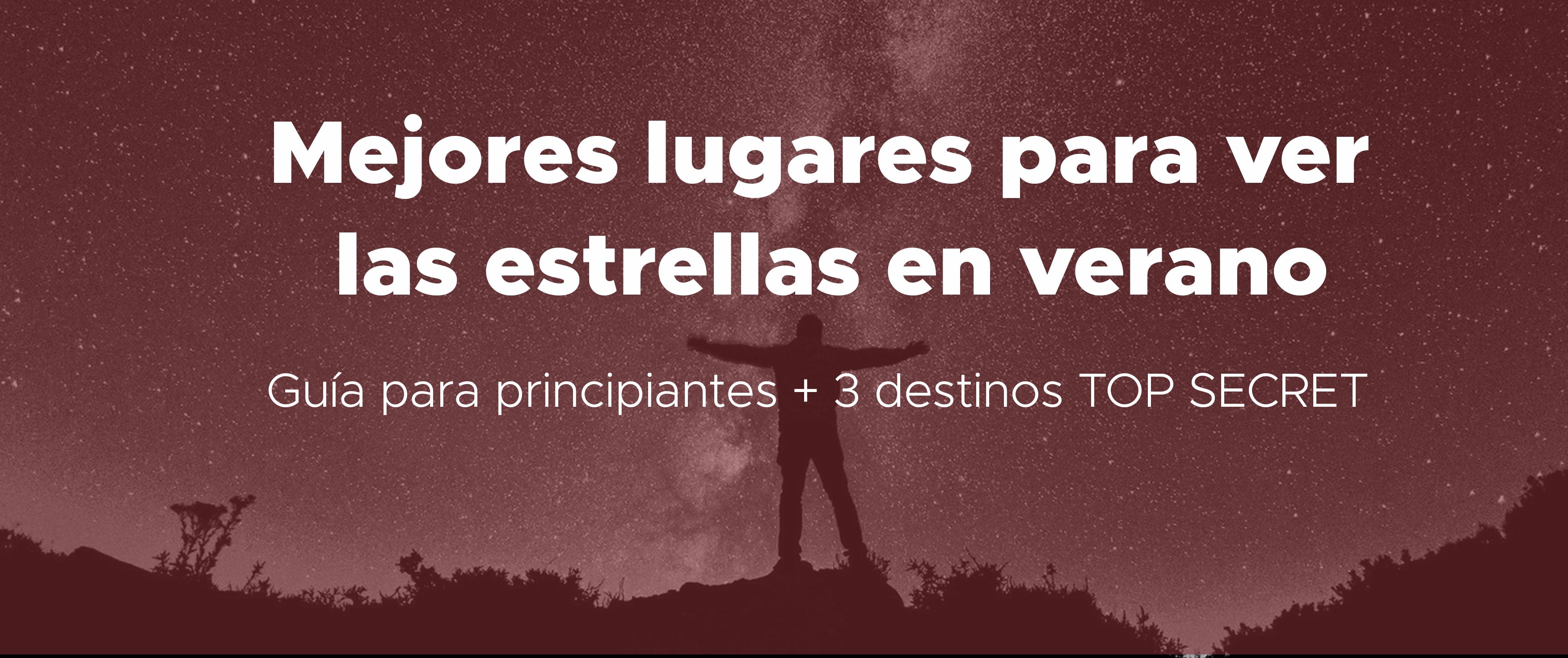 Los mejores lugares en España donde ver las estrellas este verano ¡Guía para principiantes y con 3 lugares TOP SECRET!