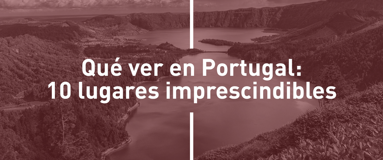 Qué ver en Portugal: 10 lugares imprescindibles